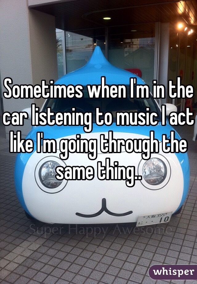 Sometimes when I'm in the car listening to music I act like I'm going through the same thing..