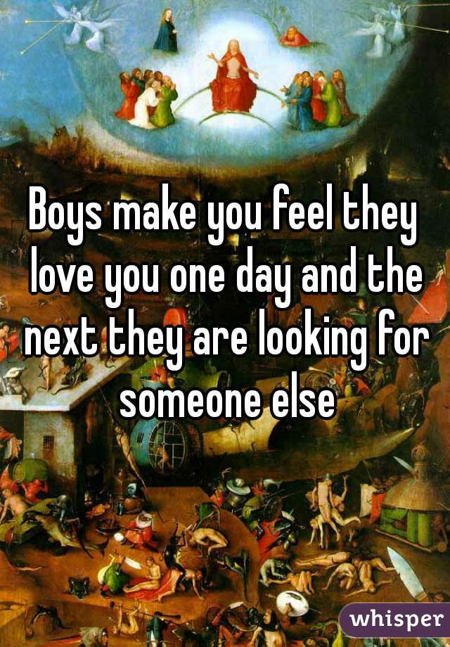 Boys make you feel they love you one day and the next they are looking for someone else