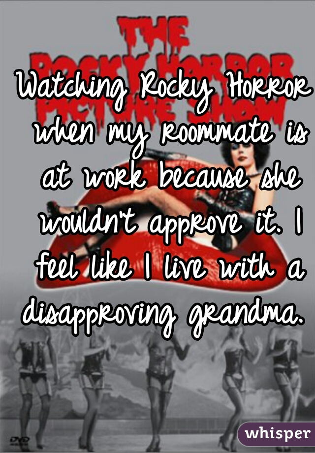 Watching Rocky Horror when my roommate is at work because she wouldn't approve it. I feel like I live with a disapproving grandma.