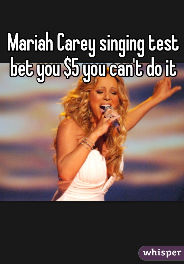 Mariah Carey singing test bet you $5 you can't do it