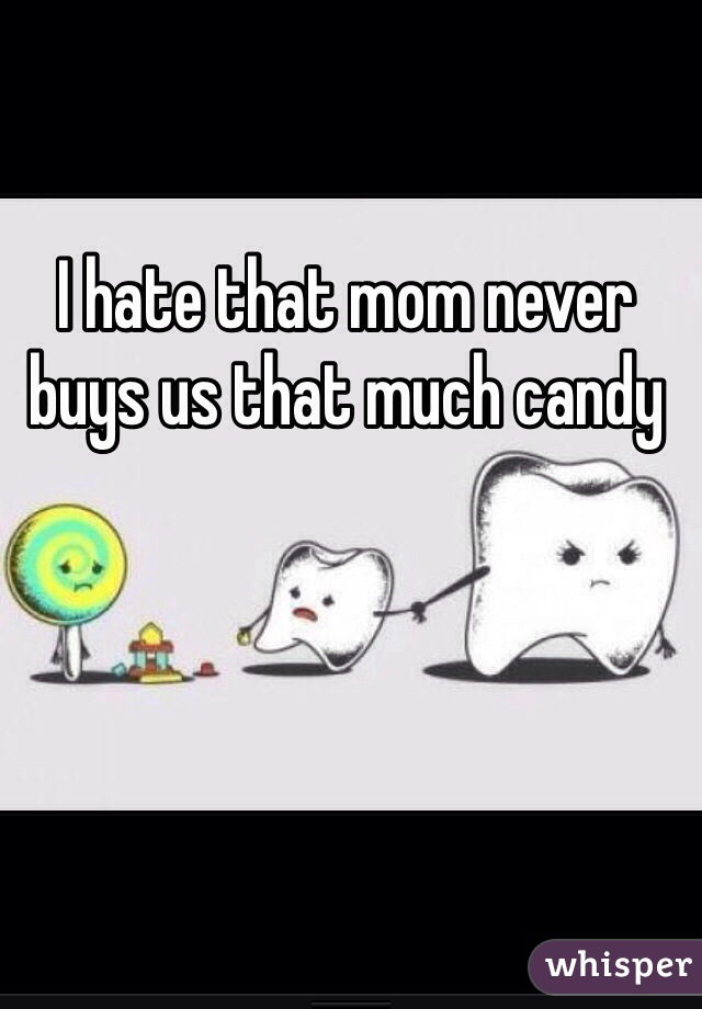 I hate that mom never buys us that much candy