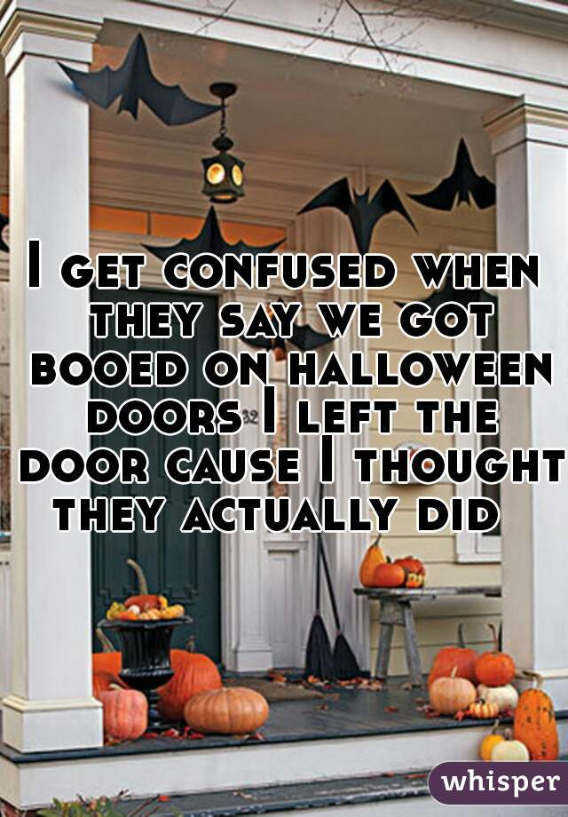 I get confused when they say we got booed on halloween doors I left the door cause I thought they actually did