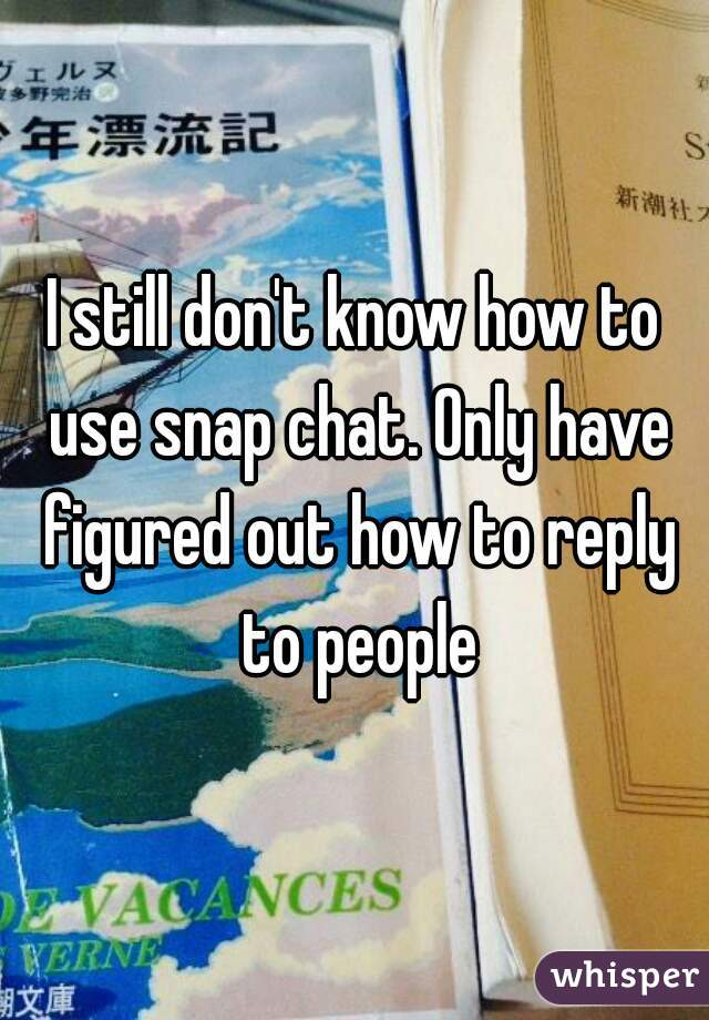 I still don't know how to use snap chat. Only have figured out how to reply to people