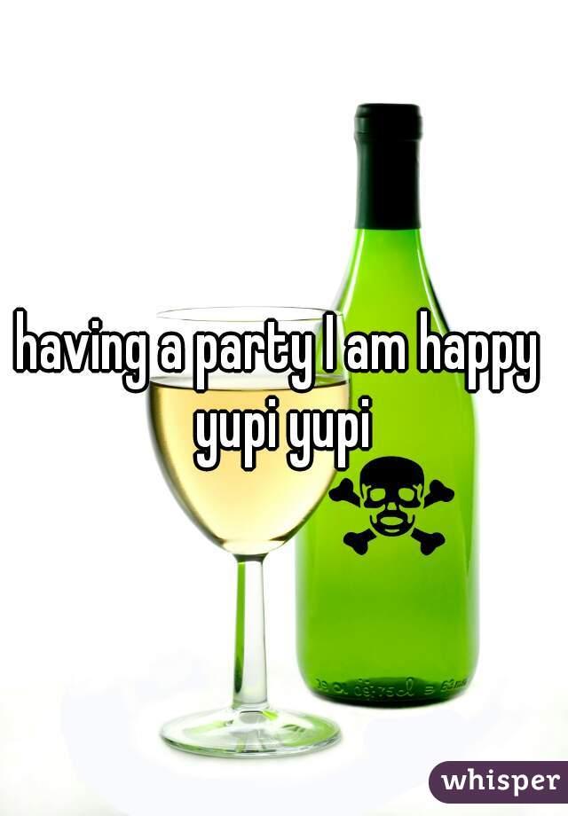 having a party I am happy  yupi yupi