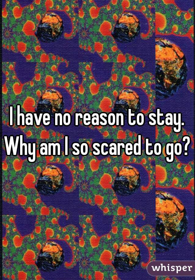I have no reason to stay. Why am I so scared to go?