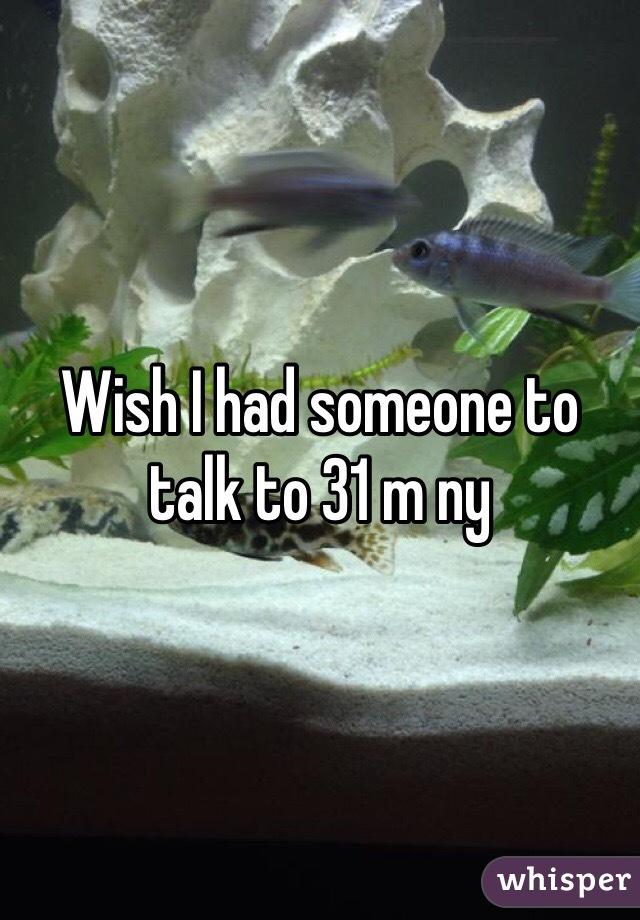 Wish I had someone to talk to 31 m ny