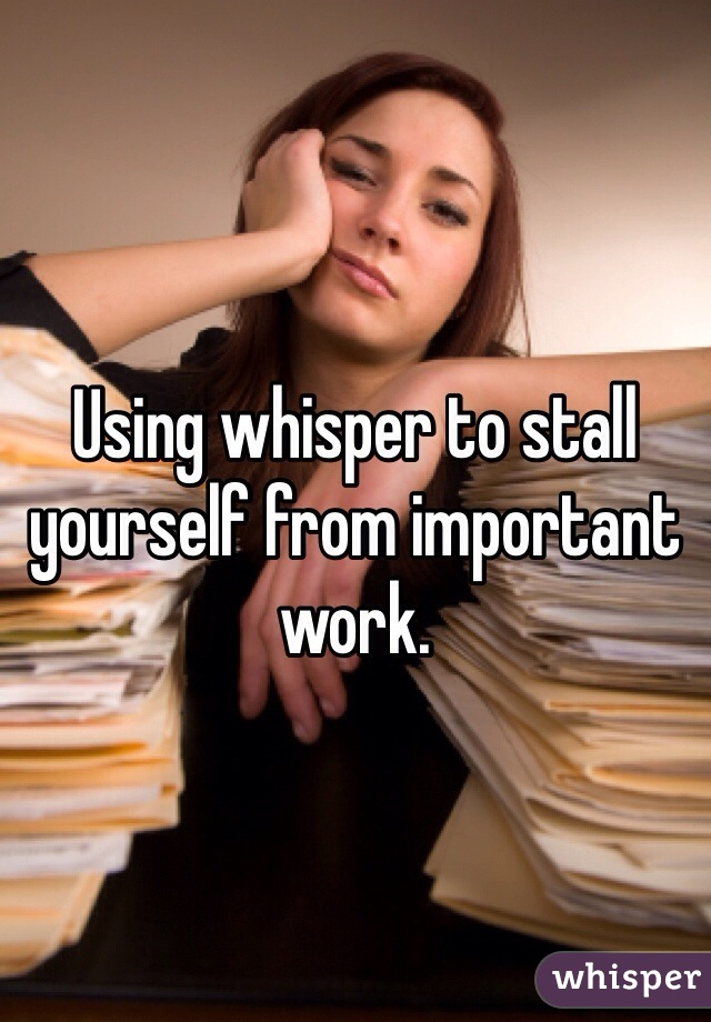 Using whisper to stall yourself from important work.