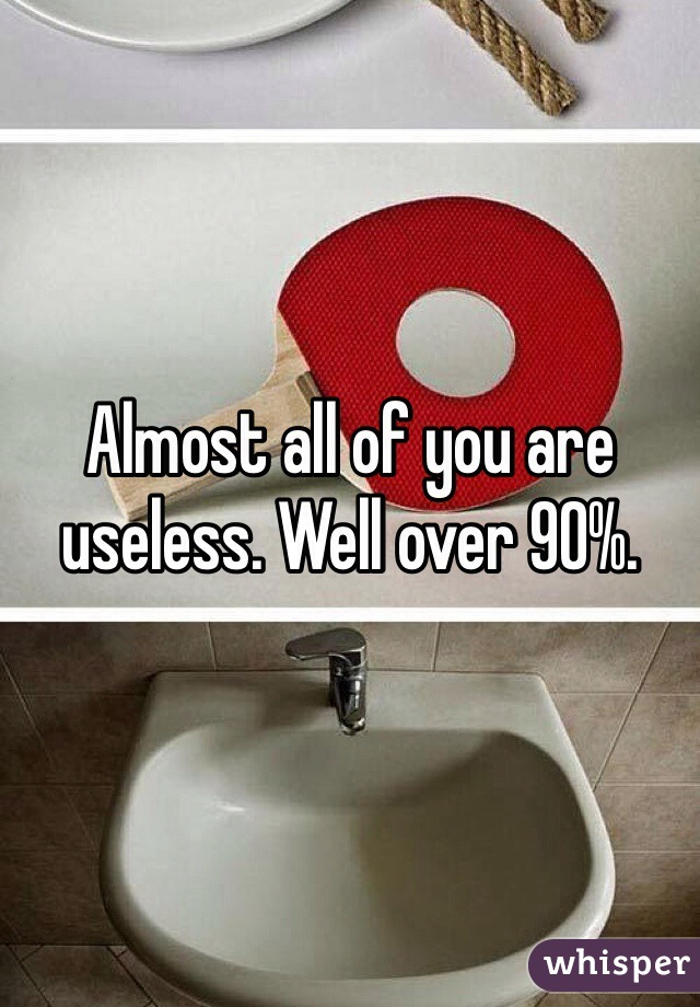 Almost all of you are useless. Well over 90%.