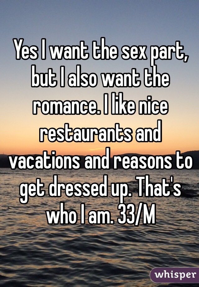 Yes I want the sex part, but I also want the romance. I like nice restaurants and vacations and reasons to get dressed up. That's who I am. 33/M