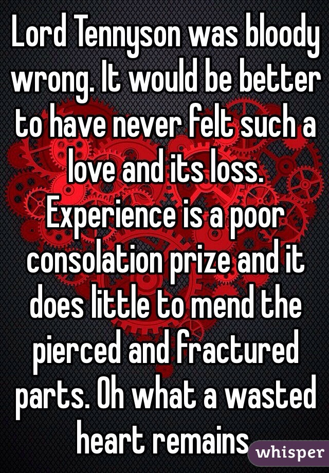 Lord Tennyson was bloody wrong. It would be better to have never felt such a love and its loss. Experience is a poor consolation prize and it does little to mend the pierced and fractured parts. Oh what a wasted heart remains.
