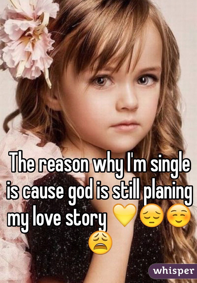 The reason why I'm single is cause god is still planing my love story 💛😔☺️😩