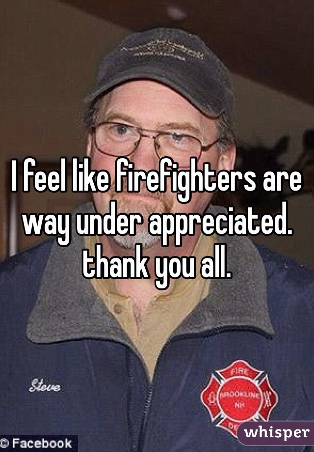 I feel like firefighters are way under appreciated. thank you all.
