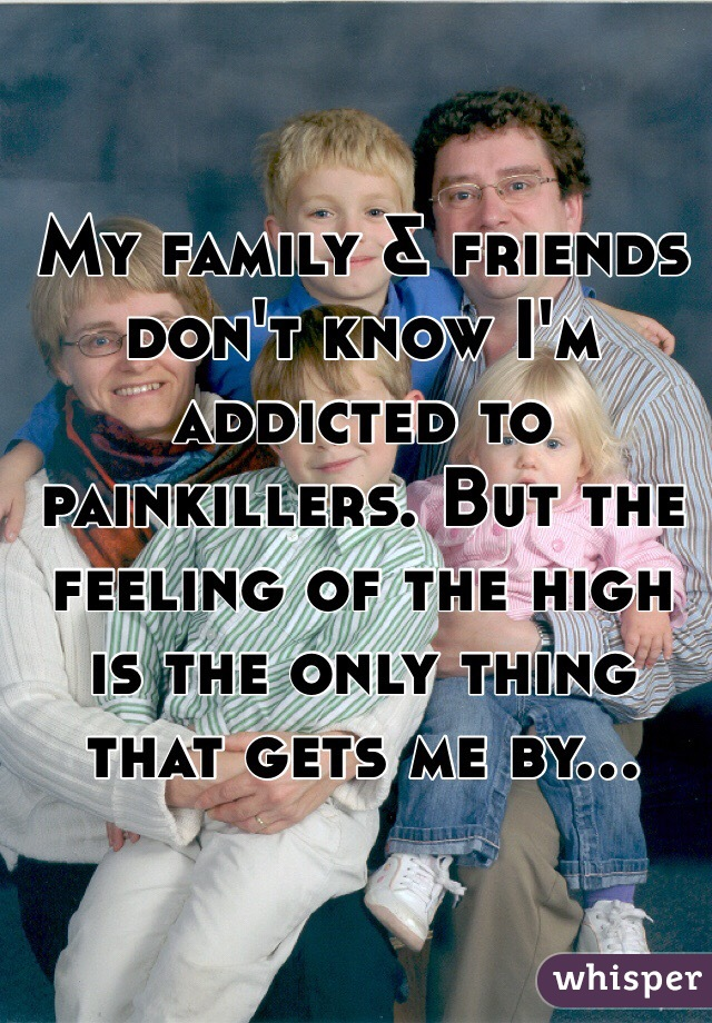 My family & friends don't know I'm addicted to painkillers. But the feeling of the high is the only thing that gets me by...