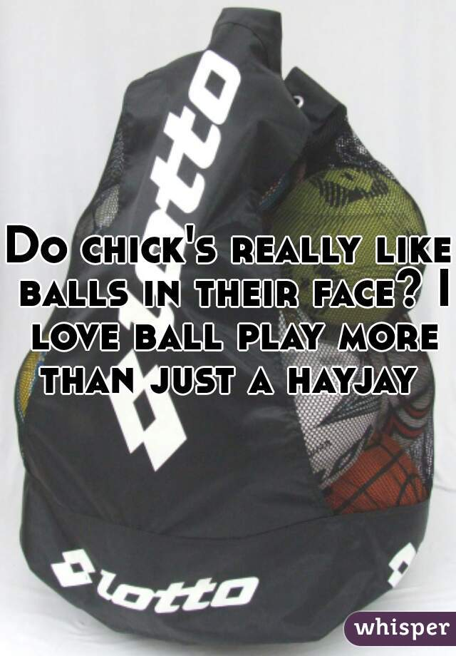 Do chick's really like balls in their face? I love ball play more than just a hayjay