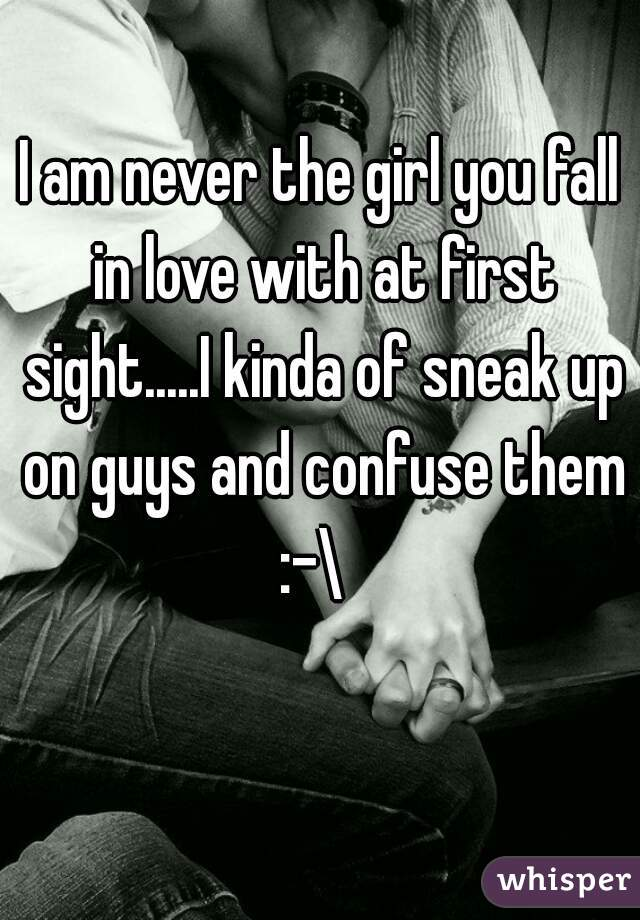 I am never the girl you fall in love with at first sight.....I kinda of sneak up on guys and confuse them :-\
