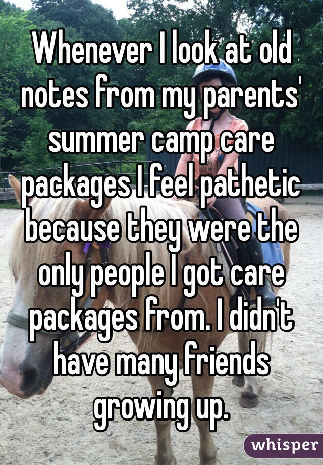 Whenever I look at old notes from my parents' summer camp care packages I feel pathetic because they were the only people I got care packages from. I didn't have many friends growing up.