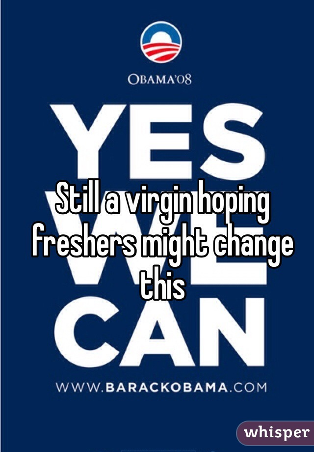 Still a virgin hoping freshers might change this