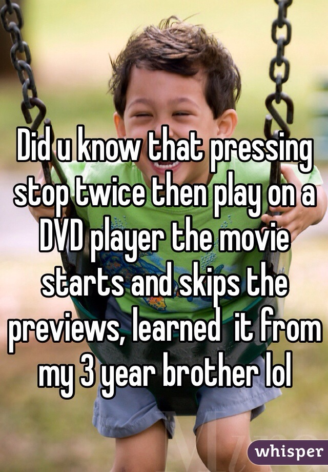 Did u know that pressing stop twice then play on a DVD player the movie starts and skips the previews, learned  it from my 3 year brother lol