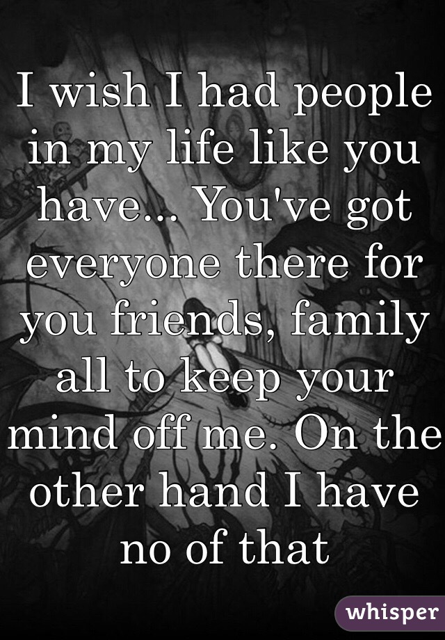 I wish I had people in my life like you have... You've got everyone there for you friends, family all to keep your mind off me. On the other hand I have no of that