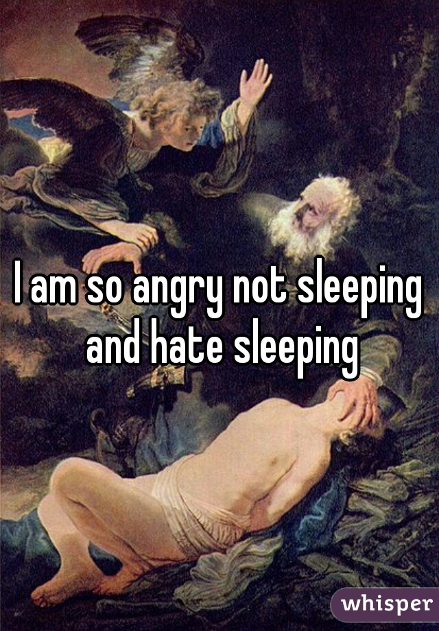 I am so angry not sleeping and hate sleeping