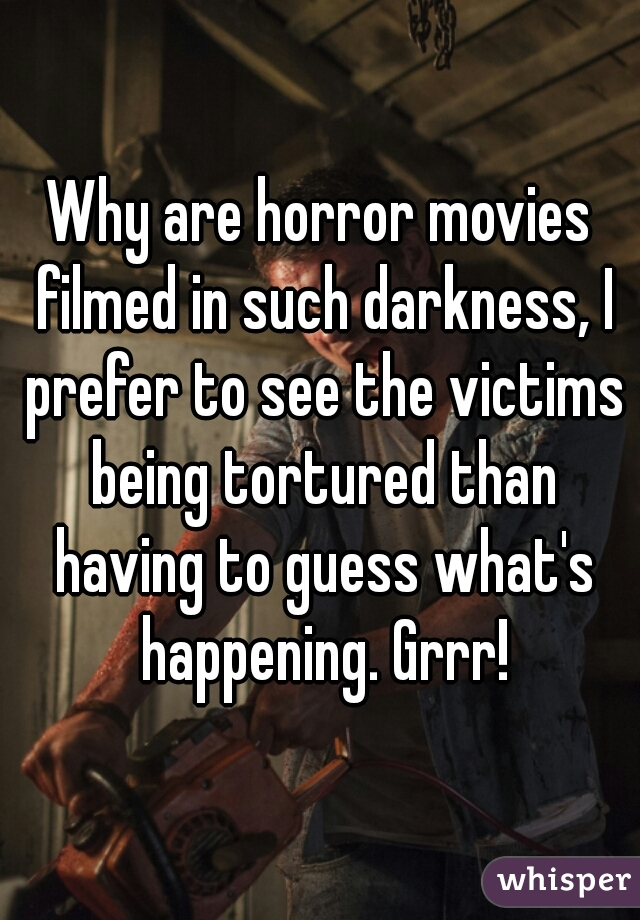 Why are horror movies filmed in such darkness, I prefer to see the victims being tortured than having to guess what's happening. Grrr!