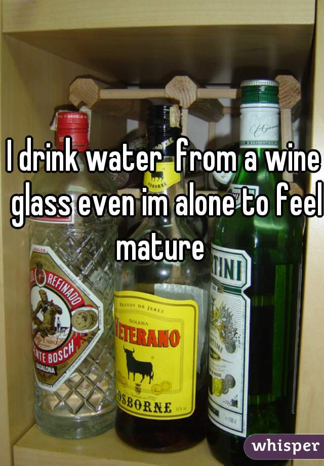 I drink water  from a wine glass even im alone to feel mature