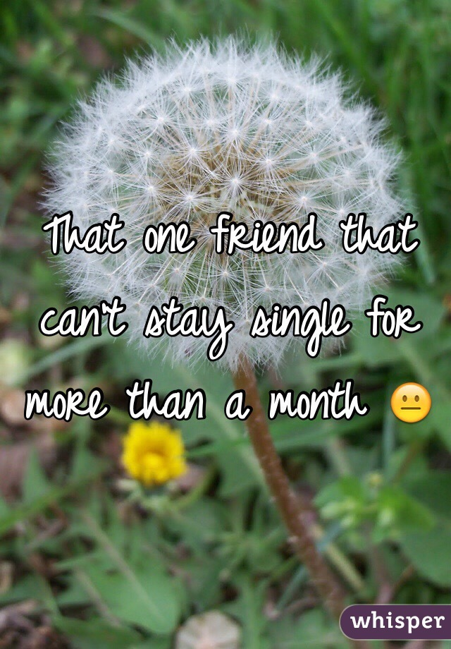 That one friend that can't stay single for more than a month 😐