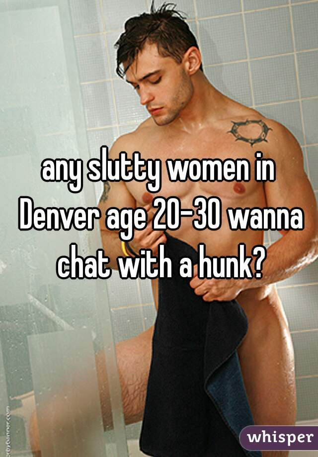any slutty women in Denver age 20-30 wanna chat with a hunk?