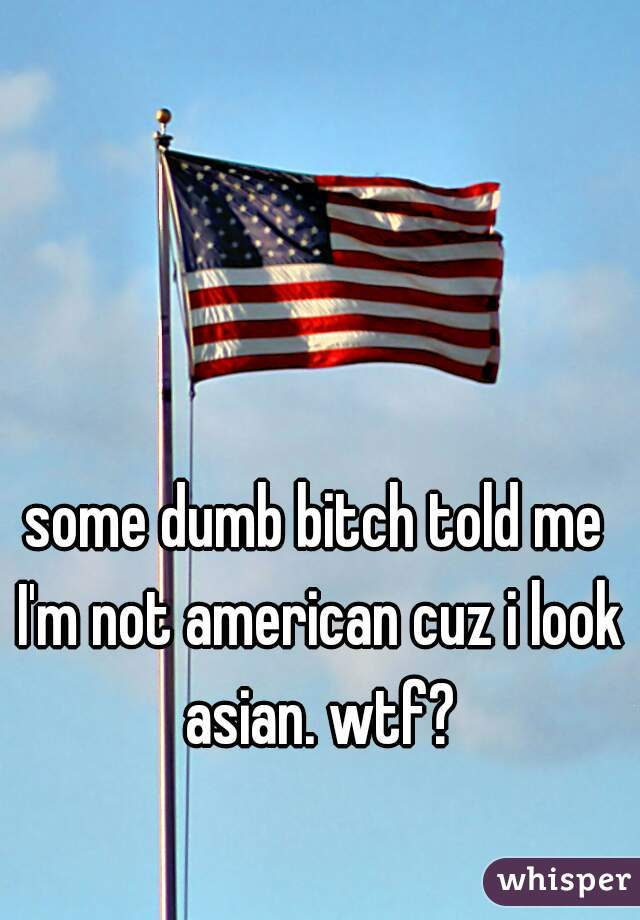 some dumb bitch told me I'm not american cuz i look asian. wtf?