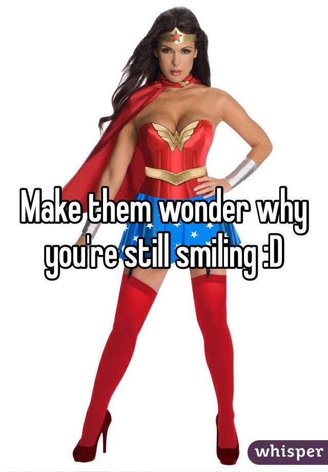 Make them wonder why you're still smiling :D