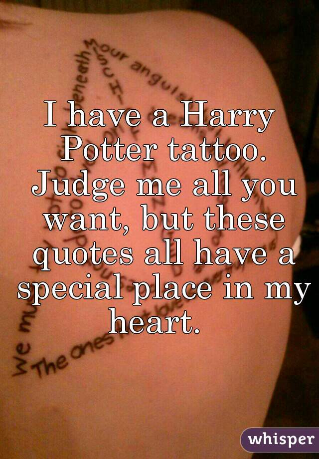 I have a Harry Potter tattoo. Judge me all you want, but these quotes all have a special place in my heart.
