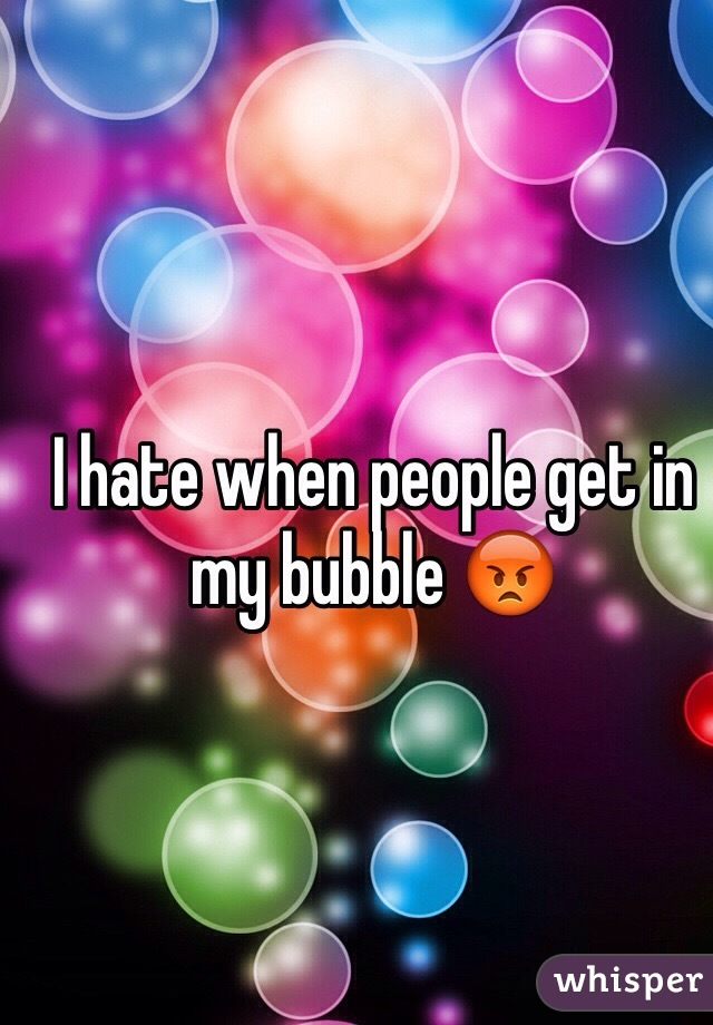 I hate when people get in my bubble 😡