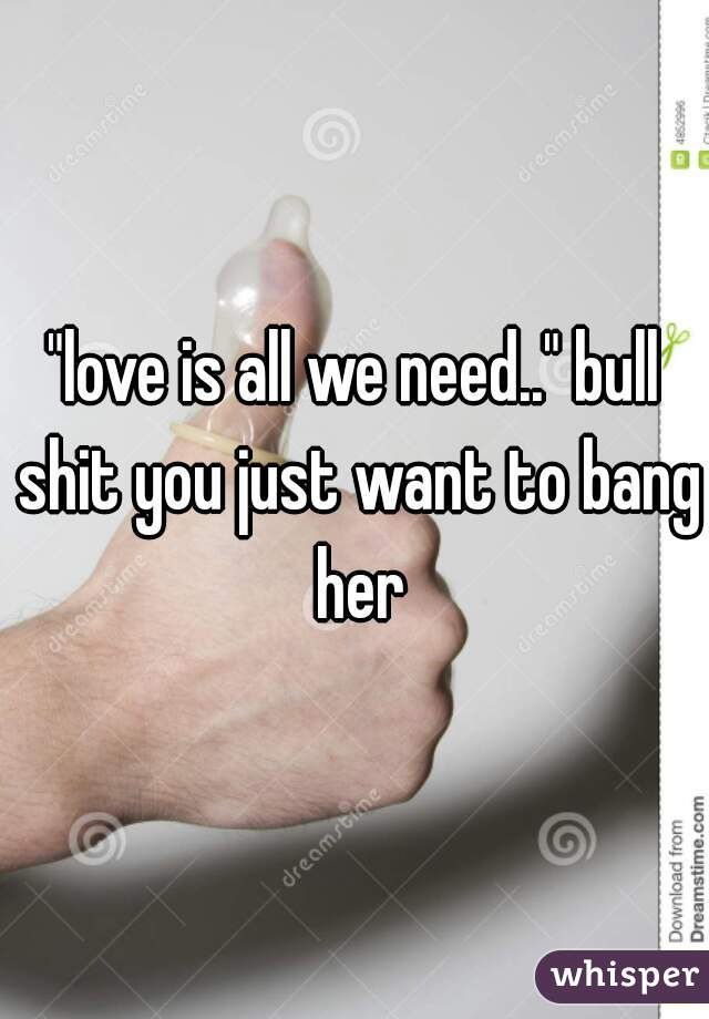 """love is all we need.."" bull shit you just want to bang her"