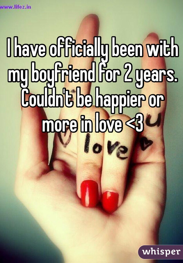 I have officially been with my boyfriend for 2 years. Couldn't be happier or more in love <3