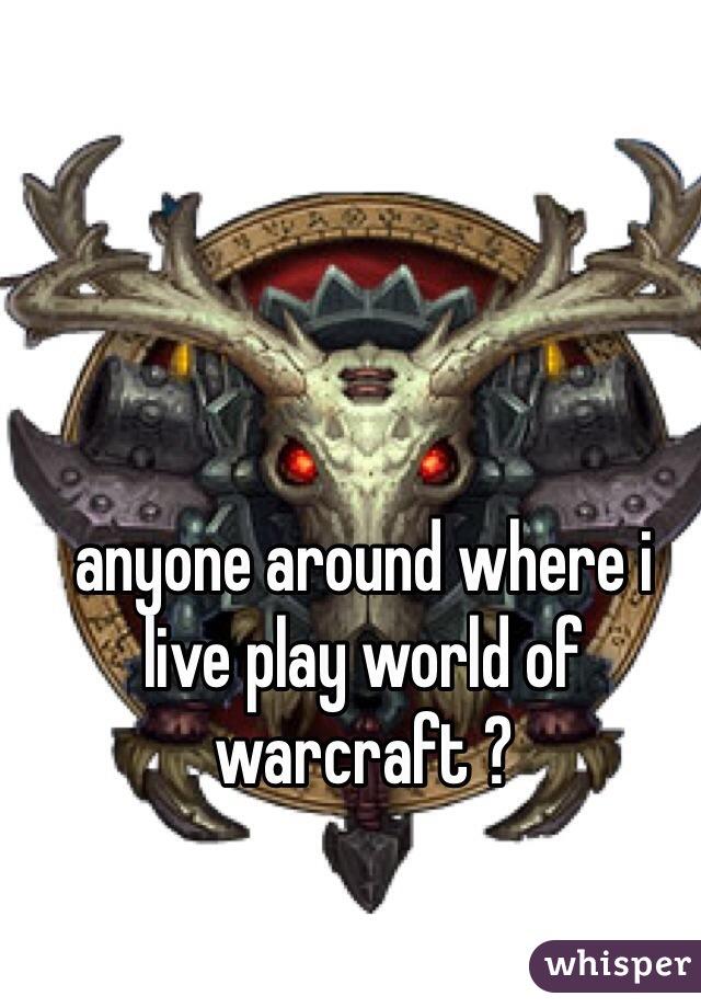 anyone around where i live play world of warcraft ?