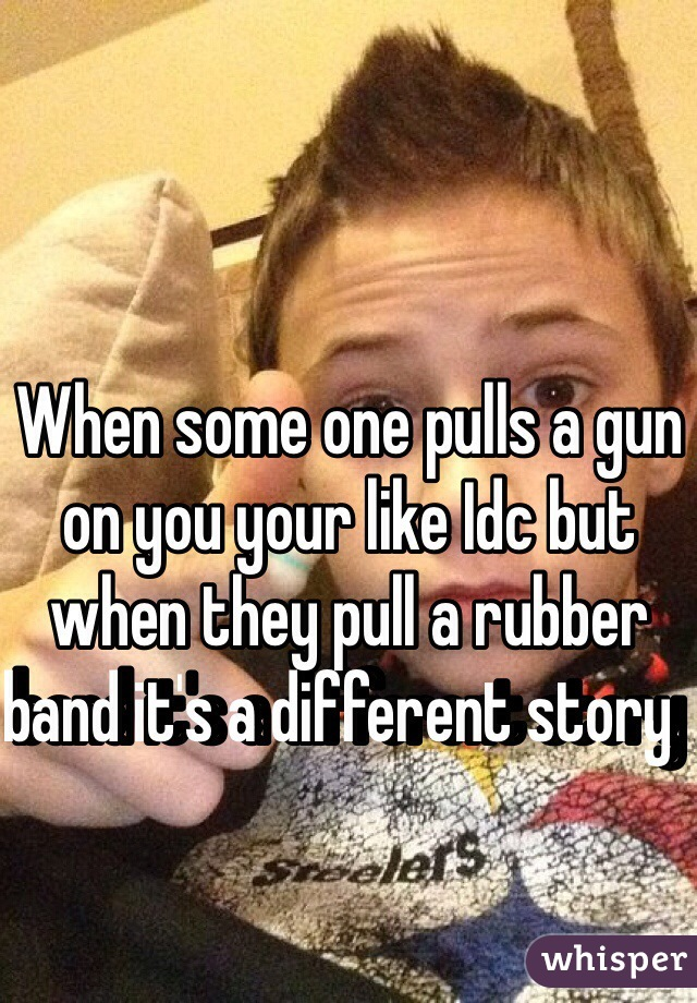 When some one pulls a gun on you your like Idc but when they pull a rubber band it's a different story