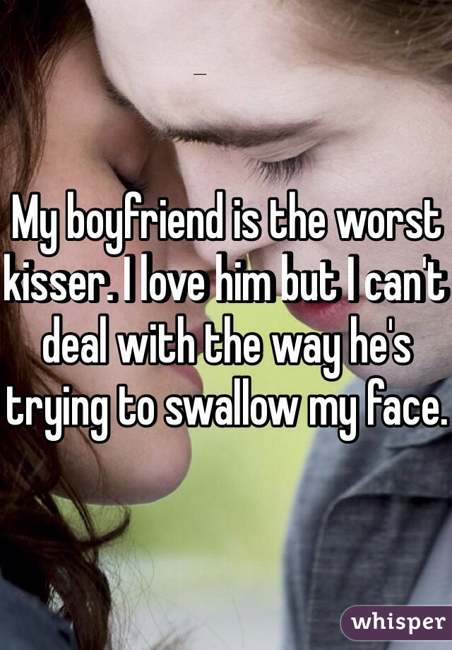 My boyfriend is the worst kisser. I love him but I can't deal with the way he's trying to swallow my face.