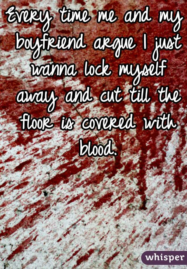 Every time me and my boyfriend argue I just wanna lock myself away and cut till the floor is covered with blood.