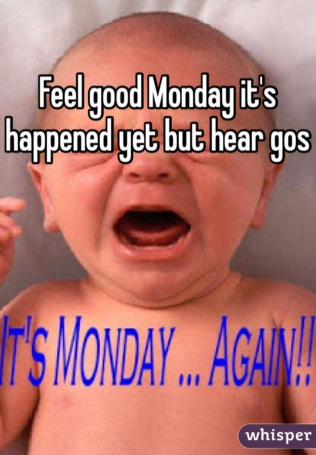 Feel good Monday it's happened yet but hear gos