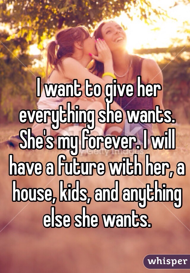 I want to give her everything she wants.  She's my forever. I will have a future with her, a house, kids, and anything else she wants.