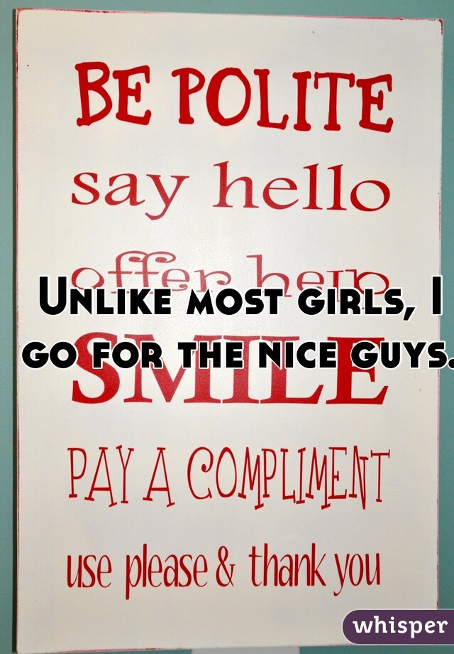 Unlike most girls, I go for the nice guys.