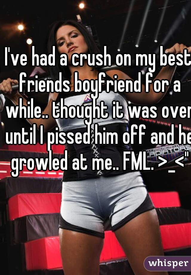 """I've had a crush on my best friends boyfriend for a while.. thought it was over until I pissed him off and he growled at me.. FML. >_<"""""""