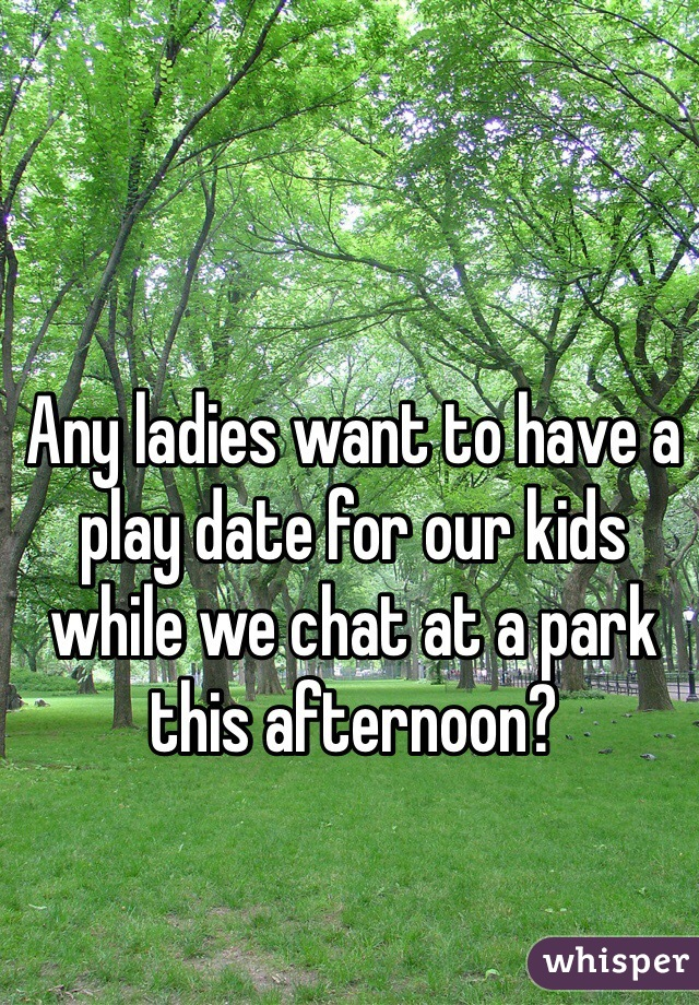 Any ladies want to have a play date for our kids while we chat at a park this afternoon?