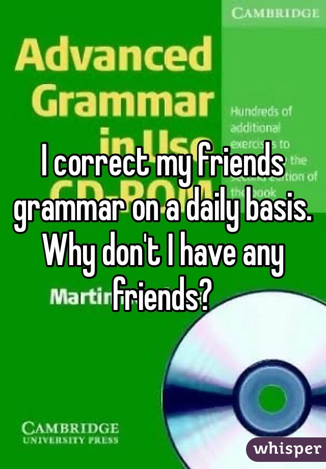 I correct my friends grammar on a daily basis. Why don't I have any friends?