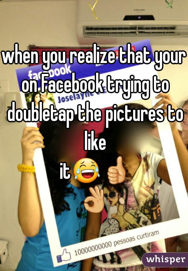 when you realize that your on Facebook trying to doubletap the pictures to like it😂👍👌✋