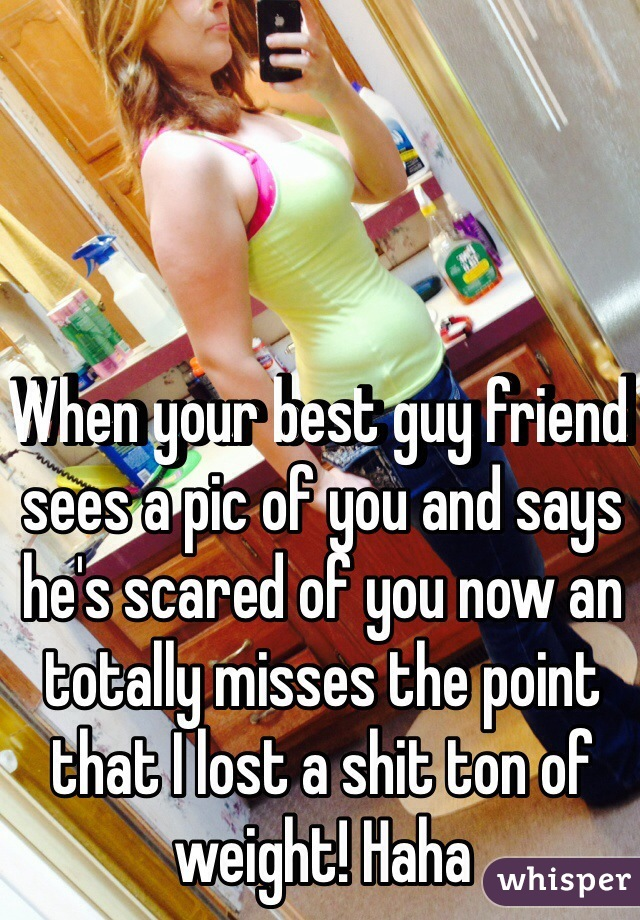 When your best guy friend sees a pic of you and says he's scared of you now an totally misses the point that I lost a shit ton of weight! Haha