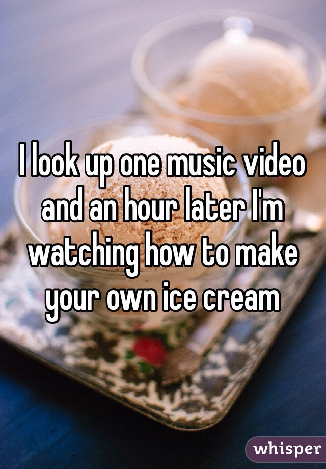 I look up one music video and an hour later I'm watching how to make your own ice cream
