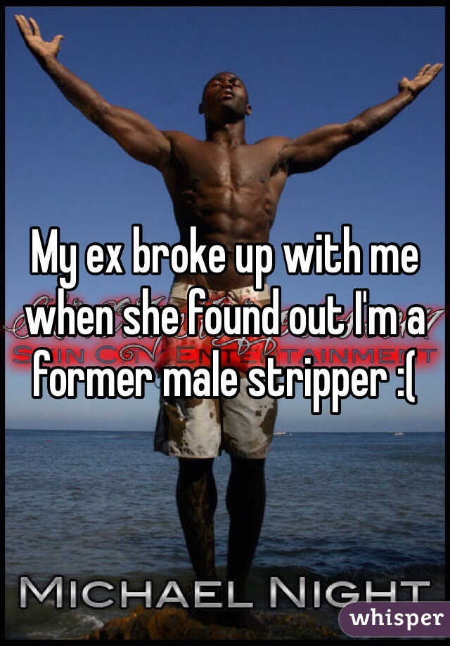 My ex broke up with me when she found out I'm a former male stripper :(