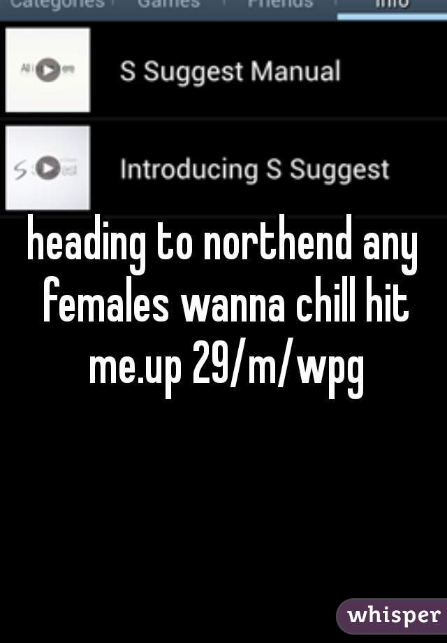 heading to northend any females wanna chill hit me.up 29/m/wpg
