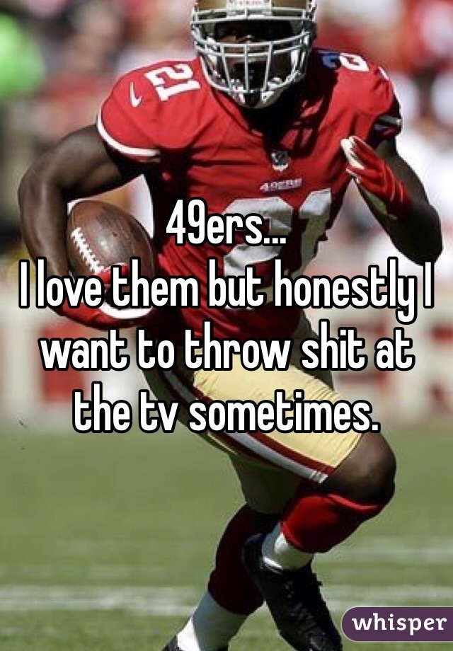 49ers... I love them but honestly I want to throw shit at the tv sometimes.
